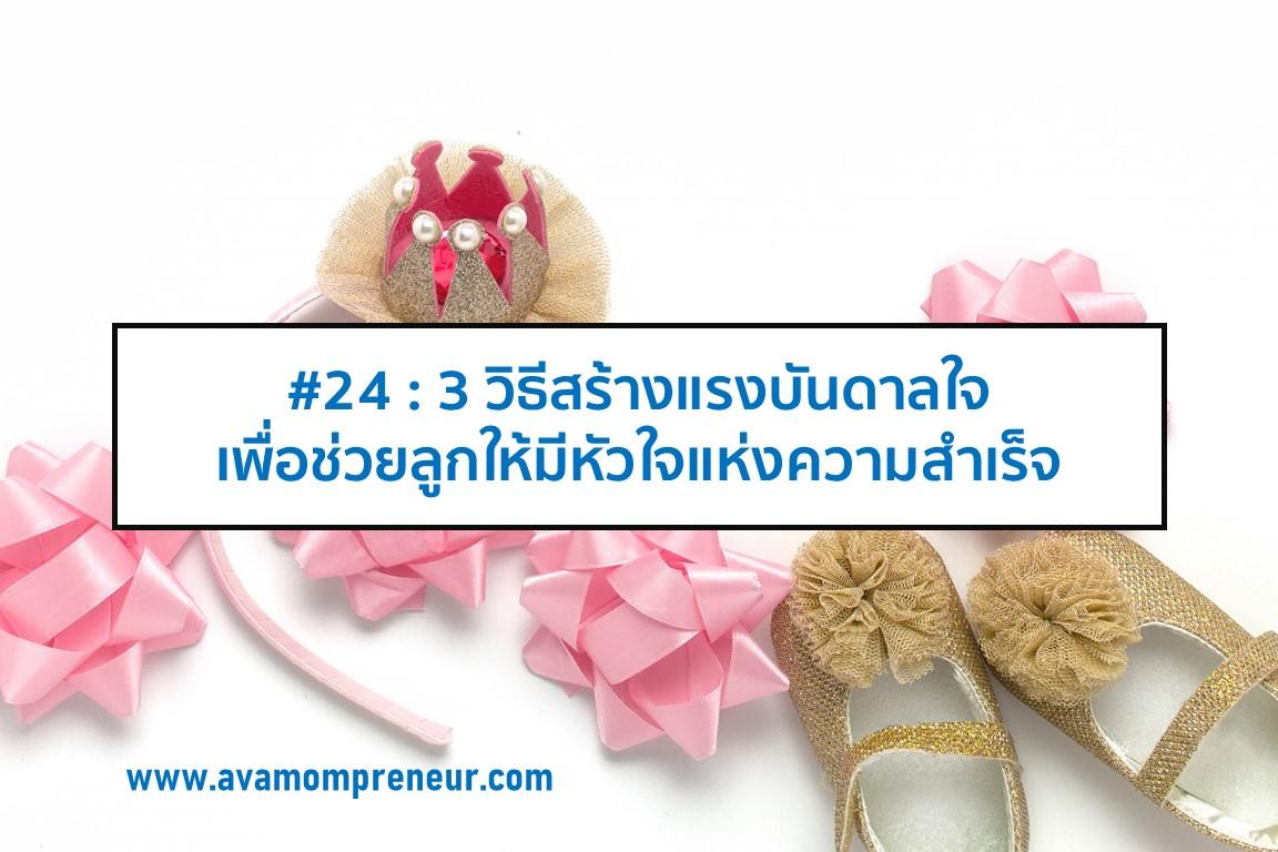 #24 : 3 วิธีสร้างแรงบันดาลใจ เพื่อช่วยลูกให้มีหัวใจแห่งความสำเร็จ